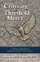 CROSSING THE TRESHOLD OF MERCY  A Spiritual Guide for the Extraordinary Jubilee Year of Mercy