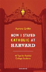 HOW I STAYED CATHOLIC AT HARVARD   40 Tips for Faithful College Students